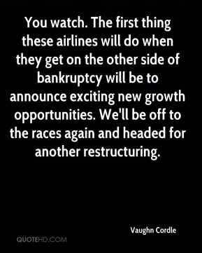 Vaughn Cordle  - You watch. The first thing these airlines will do when they get on the other side of bankruptcy will be to announce exciting new growth opportunities. We'll be off to the races again and headed for another restructuring.