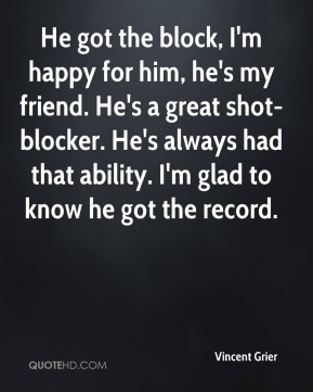 He got the block, I'm happy for him, he's my friend. He's a great shot-blocker. He's always had that ability. I'm glad to know he got the record.