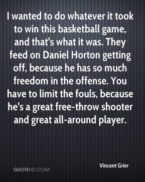 I wanted to do whatever it took to win this basketball game, and that's what it was. They feed on Daniel Horton getting off, because he has so much freedom in the offense. You have to limit the fouls, because he's a great free-throw shooter and great all-around player.