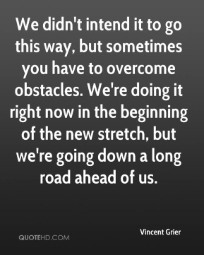 Vincent Grier  - We didn't intend it to go this way, but sometimes you have to overcome obstacles. We're doing it right now in the beginning of the new stretch, but we're going down a long road ahead of us.