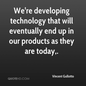 We're developing technology that will eventually end up in our products as they are today.
