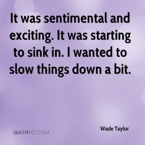 Wade Taylor  - It was sentimental and exciting. It was starting to sink in. I wanted to slow things down a bit.