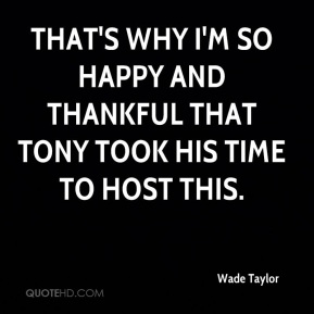 Wade Taylor  - That's why I'm so happy and thankful that Tony took his time to host this.