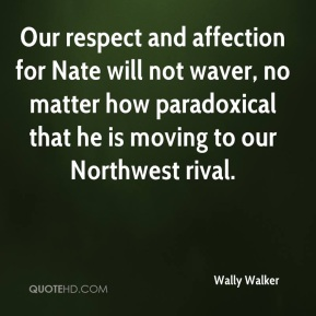 Wally Walker  - Our respect and affection for Nate will not waver, no matter how paradoxical that he is moving to our Northwest rival.