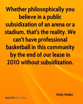 Whether philosophically you believe in a public subsidization of an arena or a stadium, that's the reality. We can't have professional basketball in this community by the end of our lease in 2010 without subsidization.
