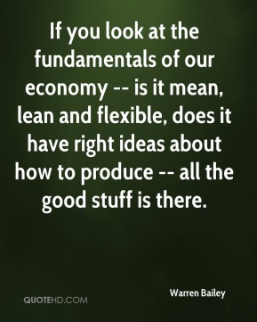 Warren Bailey  - If you look at the fundamentals of our economy -- is it mean, lean and flexible, does it have right ideas about how to produce -- all the good stuff is there.