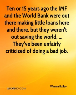 Warren Bailey  - Ten or 15 years ago the IMF and the World Bank were out there making little loans here and there, but they weren't out saving the world, ... They've been unfairly criticized of doing a bad job.