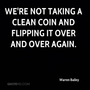 Warren Bailey  - We're not taking a clean coin and flipping it over and over again.