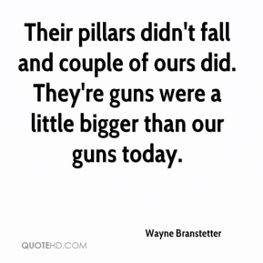 Their pillars didn't fall and couple of ours did. They're guns were a little bigger than our guns today.
