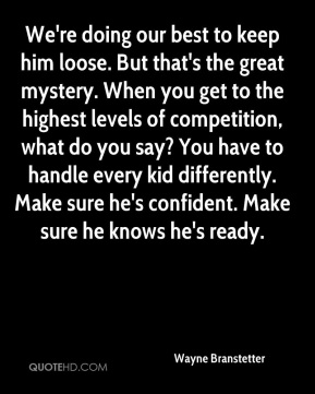 Wayne Branstetter  - We're doing our best to keep him loose. But that's the great mystery. When you get to the highest levels of competition, what do you say? You have to handle every kid differently. Make sure he's confident. Make sure he knows he's ready.