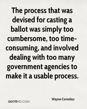 Wayne Cornelius  - The process that was devised for casting a ballot was simply too cumbersome, too time-consuming, and involved dealing with too many government agencies to make it a usable process.