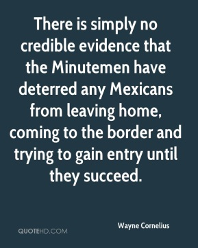 Wayne Cornelius  - There is simply no credible evidence that the Minutemen have deterred any Mexicans from leaving home, coming to the border and trying to gain entry until they succeed.