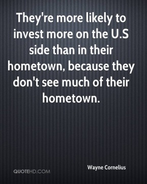 Wayne Cornelius  - They're more likely to invest more on the U.S side than in their hometown, because they don't see much of their hometown.