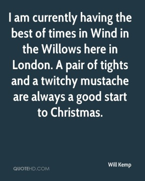 Will Kemp  - I am currently having the best of times in Wind in the Willows here in London. A pair of tights and a twitchy mustache are always a good start to Christmas.