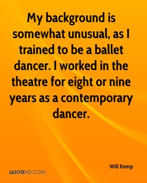 Will Kemp  - My background is somewhat unusual, as I trained to be a ballet dancer. I worked in the theatre for eight or nine years as a contemporary dancer.