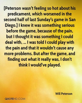Will Peterson  - [Peterson wasn't feeling so hot about his predicament, which worsened in the second half of last Sunday's game in San Diego.] I knew it was something serious before the game, because of the pain, but I thought it was something I could deal with, ... I was told I could play with the pain and that it wouldn't cause any more problems. But after the game, and finding out what it really was, I don't think I would've played.