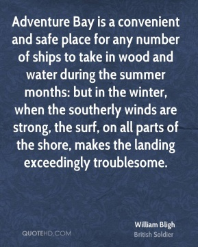 William Bligh - Adventure Bay is a convenient and safe place for any number of ships to take in wood and water during the summer months: but in the winter, when the southerly winds are strong, the surf, on all parts of the shore, makes the landing exceedingly troublesome.
