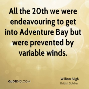 William Bligh - All the 20th we were endeavouring to get into Adventure Bay but were prevented by variable winds.