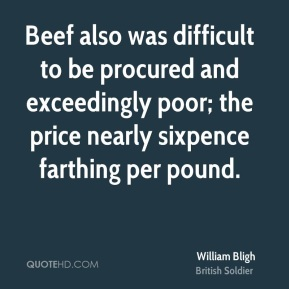 William Bligh - Beef also was difficult to be procured and exceedingly poor; the price nearly sixpence farthing per pound.