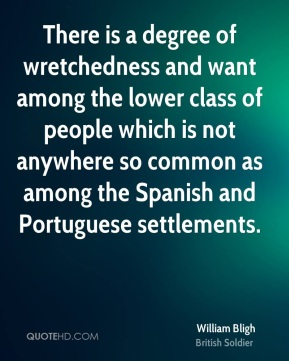 William Bligh - There is a degree of wretchedness and want among the lower class of people which is not anywhere so common as among the Spanish and Portuguese settlements.
