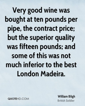 William Bligh - Very good wine was bought at ten pounds per pipe, the contract price; but the superior quality was fifteen pounds; and some of this was not much inferior to the best London Madeira.