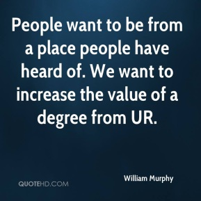 William Murphy  - People want to be from a place people have heard of. We want to increase the value of a degree from UR.