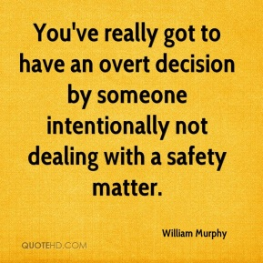 William Murphy  - You've really got to have an overt decision by someone intentionally not dealing with a safety matter.