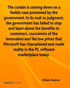 William Neukom  - The curtain is coming down on a feeble case presented by the government. In its rush to judgment, the government has failed to stop and learn about the benefits to customers, consumers of the innovation and the low prices that Microsoft has championed and made reality in the PC software marketplace today.