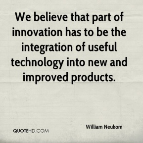 William Neukom  - We believe that part of innovation has to be the integration of useful technology into new and improved products.