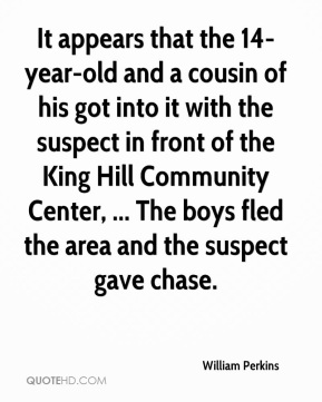 William Perkins  - It appears that the 14-year-old and a cousin of his got into it with the suspect in front of the King Hill Community Center, ... The boys fled the area and the suspect gave chase.