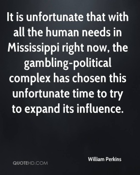 It is unfortunate that with all the human needs in Mississippi right now, the gambling-political complex has chosen this unfortunate time to try to expand its influence.