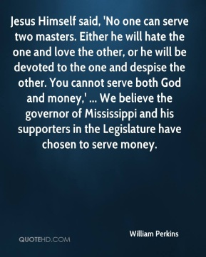 Jesus Himself said, 'No one can serve two masters. Either he will hate the one and love the other, or he will be devoted to the one and despise the other. You cannot serve both God and money,' ... We believe the governor of Mississippi and his supporters in the Legislature have chosen to serve money.