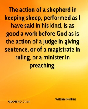 The action of a shepherd in keeping sheep, performed as I have said in his kind, is as good a work before God as is the action of a judge in giving sentence, or of a magistrate in ruling, or a minister in preaching.