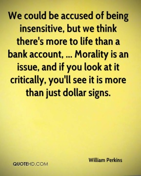 William Perkins  - We could be accused of being insensitive, but we think there's more to life than a bank account, ... Morality is an issue, and if you look at it critically, you'll see it is more than just dollar signs.