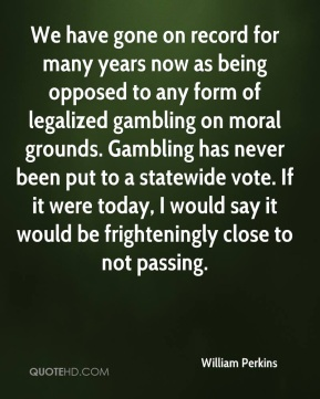 William Perkins  - We have gone on record for many years now as being opposed to any form of legalized gambling on moral grounds. Gambling has never been put to a statewide vote. If it were today, I would say it would be frighteningly close to not passing.