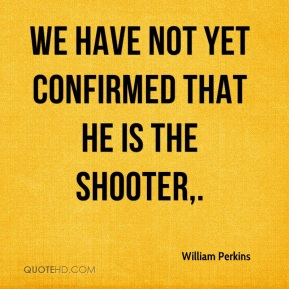 We have not yet confirmed that he is the shooter.