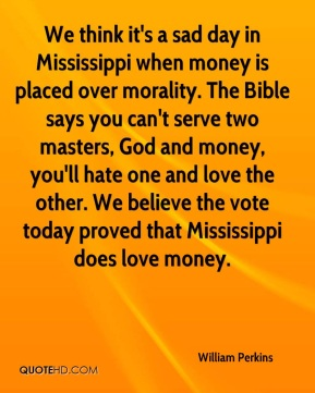 We think it's a sad day in Mississippi when money is placed over morality. The Bible says you can't serve two masters, God and money, you'll hate one and love the other. We believe the vote today proved that Mississippi does love money.