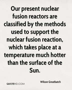 Wilson Greatbatch - Our present nuclear fusion reactors are classified by the methods used to support the nuclear fusion reaction, which takes place at a temperature much hotter than the surface of the Sun.