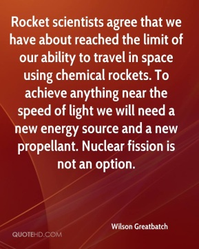 Wilson Greatbatch - Rocket scientists agree that we have about reached the limit of our ability to travel in space using chemical rockets. To achieve anything near the speed of light we will need a new energy source and a new propellant. Nuclear fission is not an option.