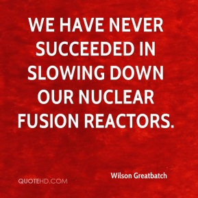 Wilson Greatbatch - We have never succeeded in slowing down our nuclear fusion reactors.