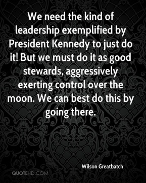 We need the kind of leadership exemplified by President Kennedy to just do it! But we must do it as good stewards, aggressively exerting control over the moon. We can best do this by going there.