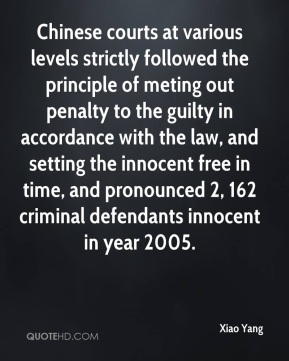 Xiao Yang  - Chinese courts at various levels strictly followed the principle of meting out penalty to the guilty in accordance with the law, and setting the innocent free in time, and pronounced 2, 162 criminal defendants innocent in year 2005.