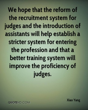We hope that the reform of the recruitment system for judges and the introduction of assistants will help establish a stricter system for entering the profession and that a better training system will improve the proficiency of judges.