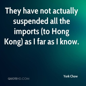 They have not actually suspended all the imports (to Hong Kong) as I far as I know.