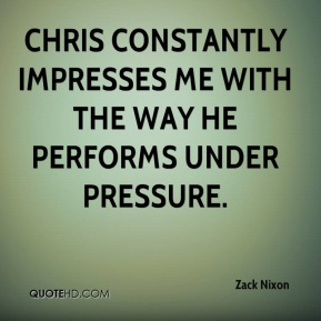 Zack Nixon  - Chris constantly impresses me with the way he performs under pressure.