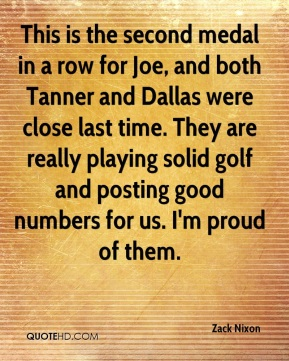 Zack Nixon  - This is the second medal in a row for Joe, and both Tanner and Dallas were close last time. They are really playing solid golf and posting good numbers for us. I'm proud of them.