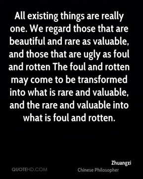 Zhuangzi - All existing things are really one. We regard those that are beautiful and rare as valuable, and those that are ugly as foul and rotten The foul and rotten may come to be transformed into what is rare and valuable, and the rare and valuable into what is foul and rotten.
