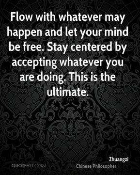 Zhuangzi - Flow with whatever may happen and let your mind be free. Stay centered by accepting whatever you are doing. This is the ultimate.
