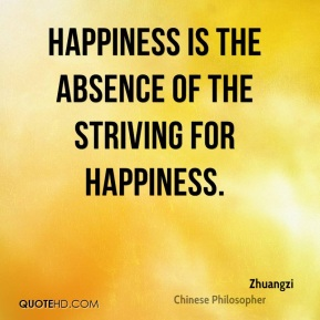 Zhuangzi - Happiness is the absence of the striving for happiness.