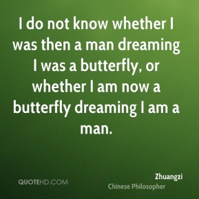 Zhuangzi - I do not know whether I was then a man dreaming I was a butterfly, or whether I am now a butterfly dreaming I am a man.